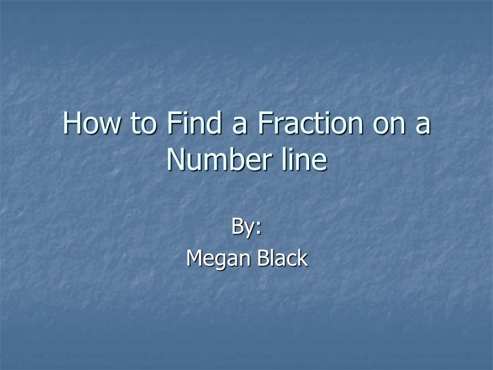 How to Find a Fraction on a Number line By: Megan Black