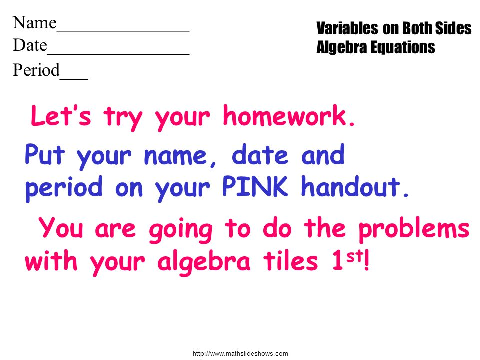 http://www.mathslideshows.com Lets try your homework. Put your name, date and period on your PINK handout. You are going to do the problems with your