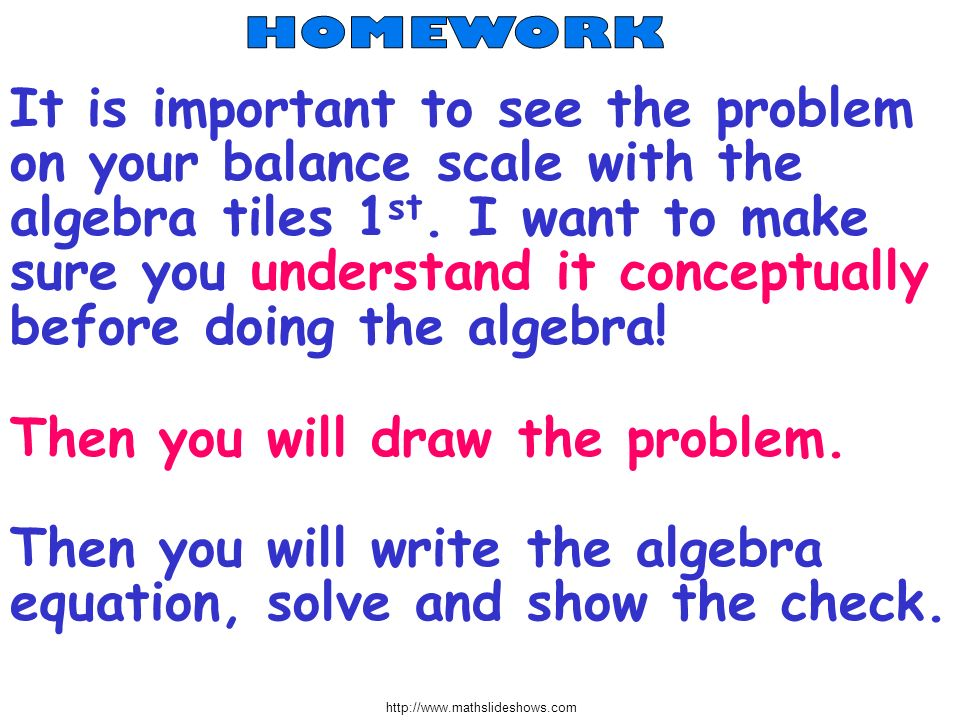 http://www.mathslideshows.com Then you will draw the problem. Then you will write the algebra equation, solve and show the check. It is important to s