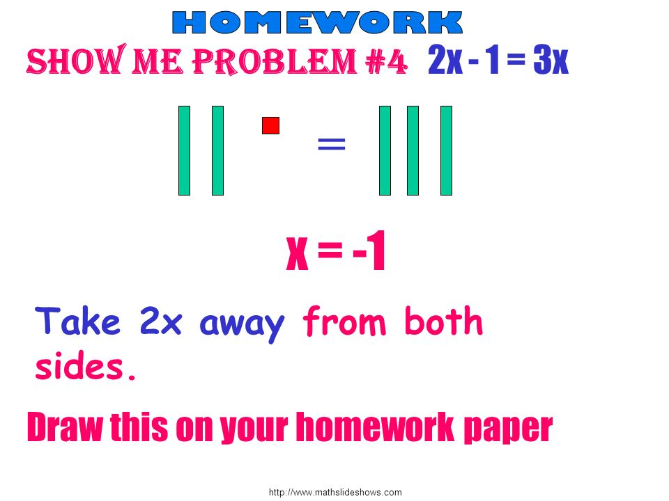 http://www.mathslideshows.com Show me problem #4 2x - 1 = 3x = Take 2x away from both sides. Draw this on your homework paper x = -1