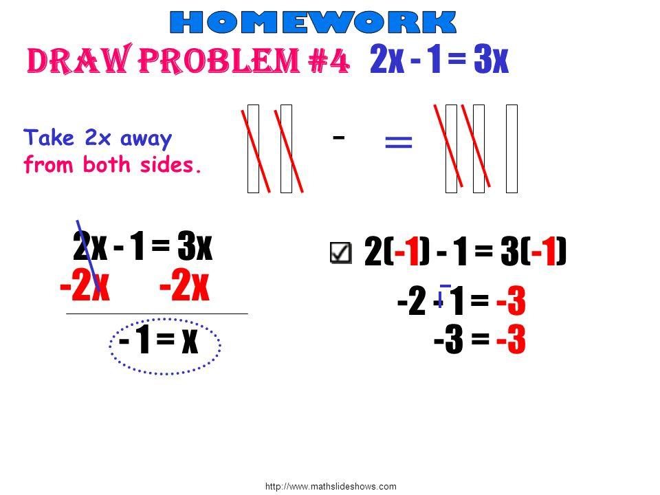 http://www.mathslideshows.com Draw problem #4 2x - 1 = 3x - = Take 2x away from both sides. 2x - 1 = 3x -2x -2x - 1 = x 2(-1) - 1 = 3(-1) -2 - 1 = -3