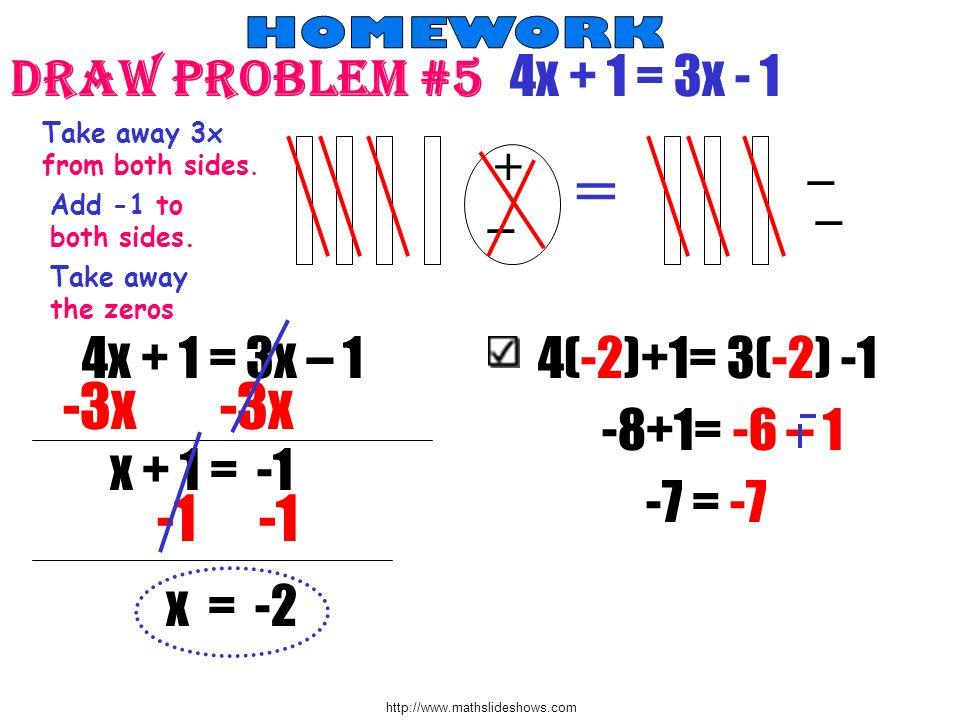 http://www.mathslideshows.com Draw Problem #5 4x + 1 = 3x - 1 + = _ Take away 3x from both sides. Add -1 to both sides. Take away the zeros 4x + 1 = 3