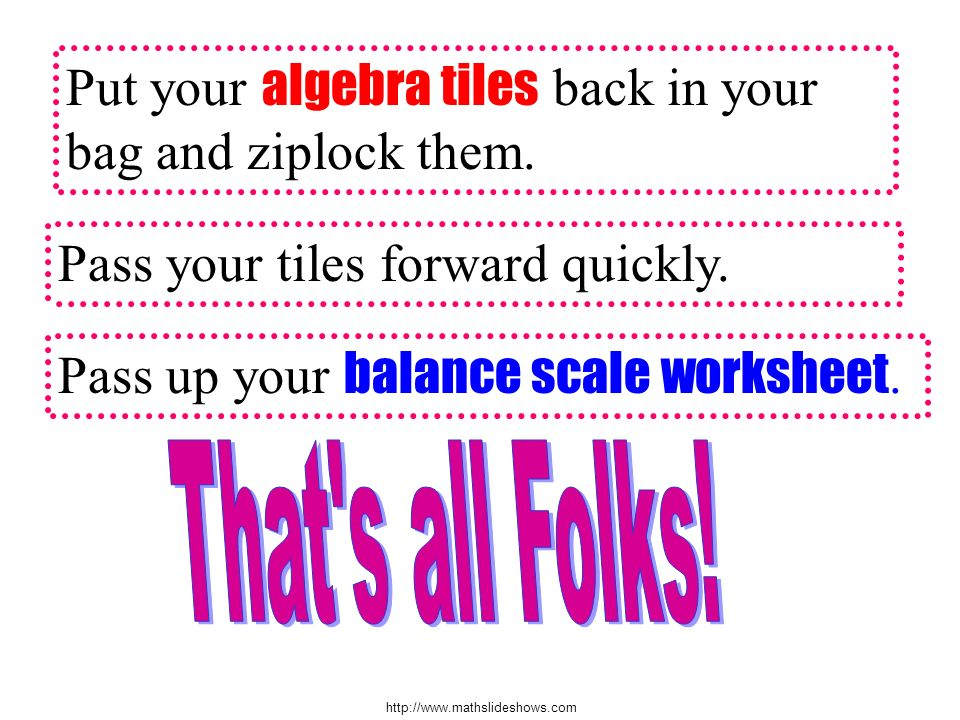 http://www.mathslideshows.com Put your algebra tiles back in your bag and ziplock them. Pass your tiles forward quickly. Pass up your balance scale wo