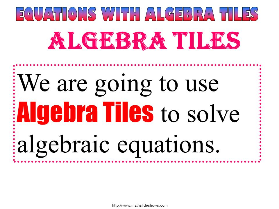 http://www.mathslideshows.com We are going to use Algebra Tiles to solve algebraic equations. Algebra Tiles