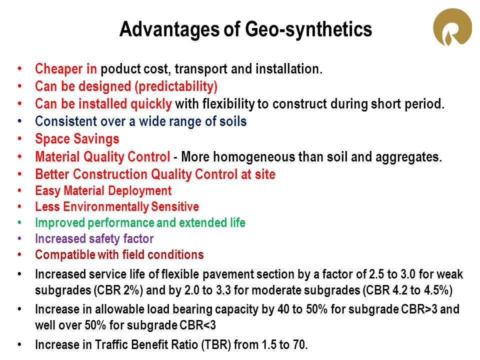 Advantages of Geo-synthetics Cheaper in poduct cost, transport and installation. Can be designed (predictability) Can be installed quickly with flexib
