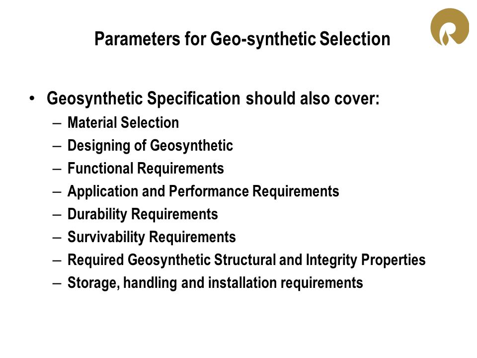 Parameters for Geo-synthetic Selection Geosynthetic Specification should also cover: – Material Selection – Designing of Geosynthetic – Functional Req