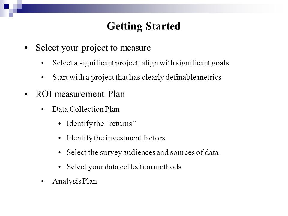Getting Started Select your project to measure Select a significant project; align with significant goals Start with a project that has clearly defina