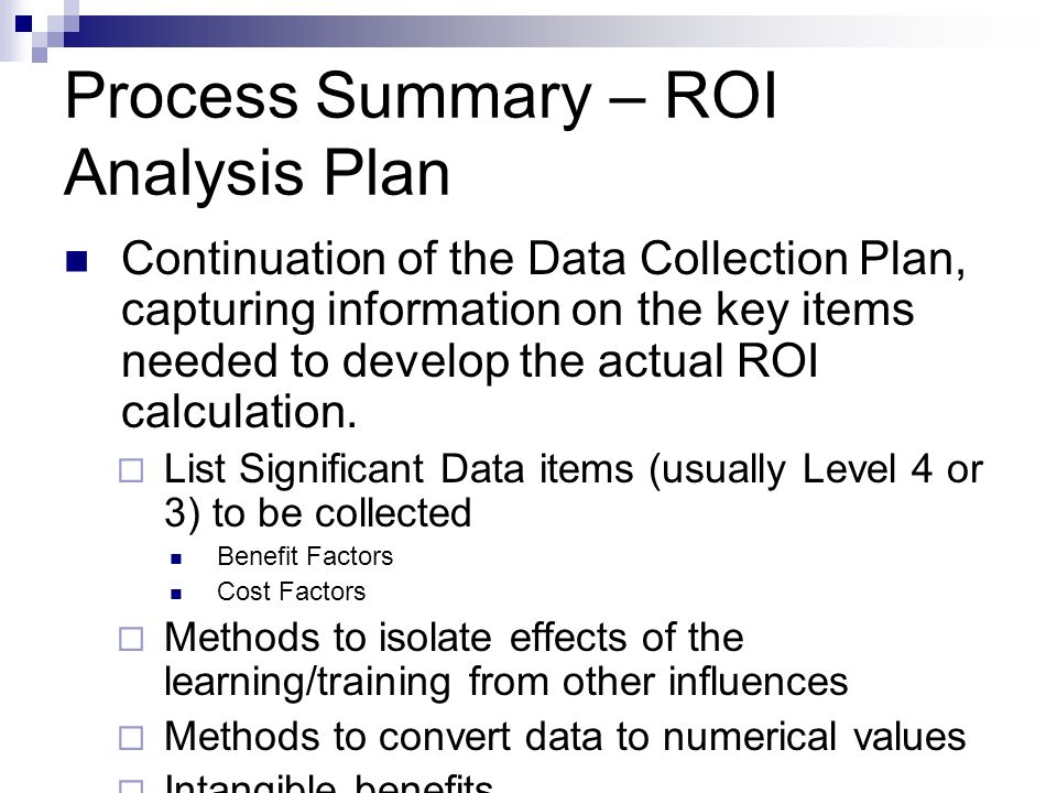Process Summary – ROI Analysis Plan Continuation of the Data Collection Plan, capturing information on the key items needed to develop the actual ROI