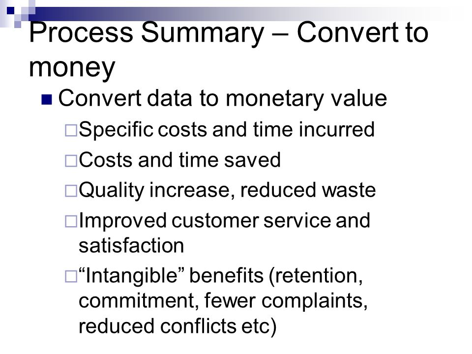 Process Summary – Convert to money Convert data to monetary value Specific costs and time incurred Costs and time saved Quality increase, reduced wast
