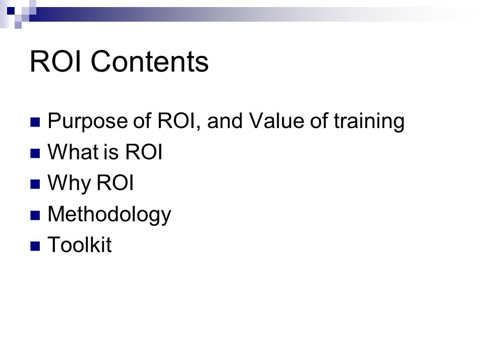 ROI Contents Purpose of ROI, and Value of training What is ROI Why ROI Methodology Toolkit