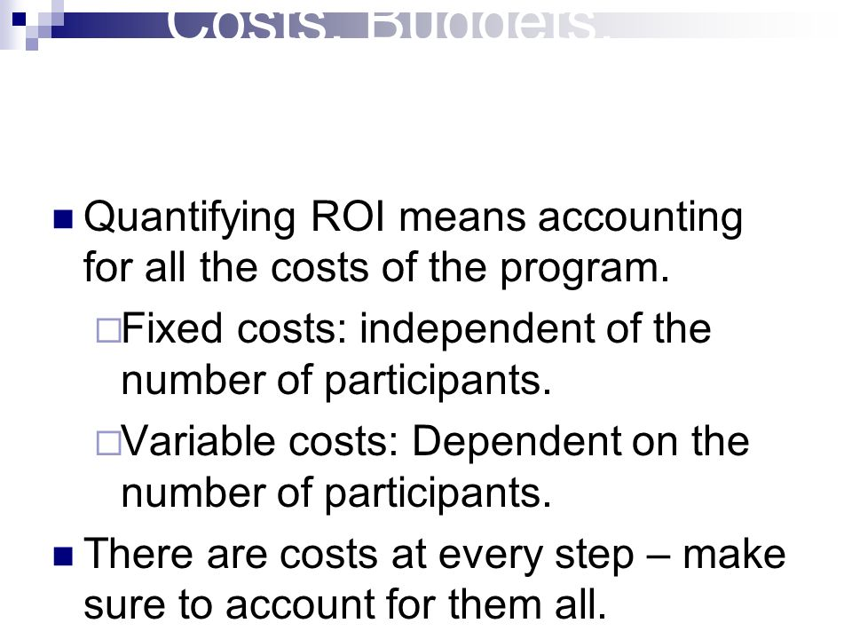Costs, Budgets, Accounting Quantifying ROI means accounting for all the costs of the program. Fixed costs: independent of the number of participants.