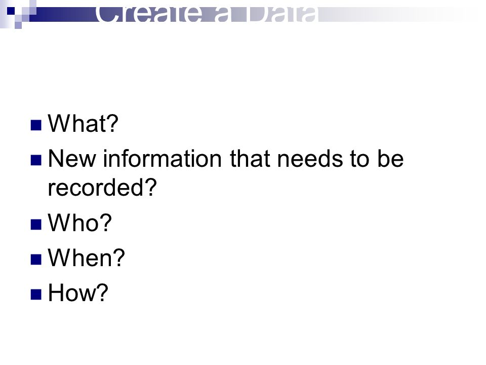Create a Data Collection Plan What? New information that needs to be recorded? Who? When? How?