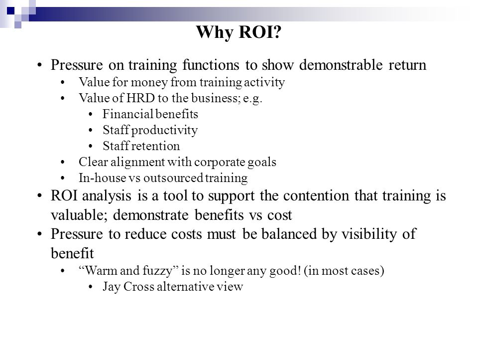 ROI as Process Use evaluation techniques to acquire performance data Use Training Needs Analysis to direct the project to the right data Use analytical techniques to calculate ROI from the data Use ROI results to review training effectiveness Use the reviews to inform future decisions