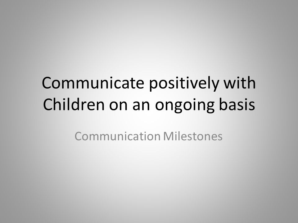 Communicate positively with Children on an ongoing basis Communication Milestones