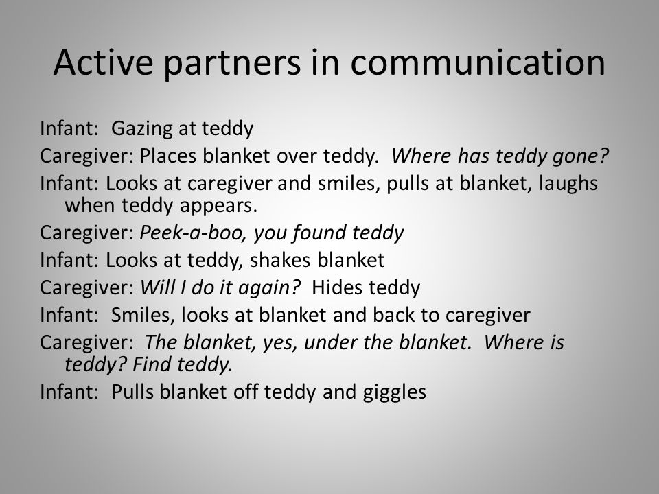 Active partners in communication Infant: Gazing at teddy Caregiver: Places blanket over teddy. Where has teddy gone? Infant: Looks at caregiver and sm