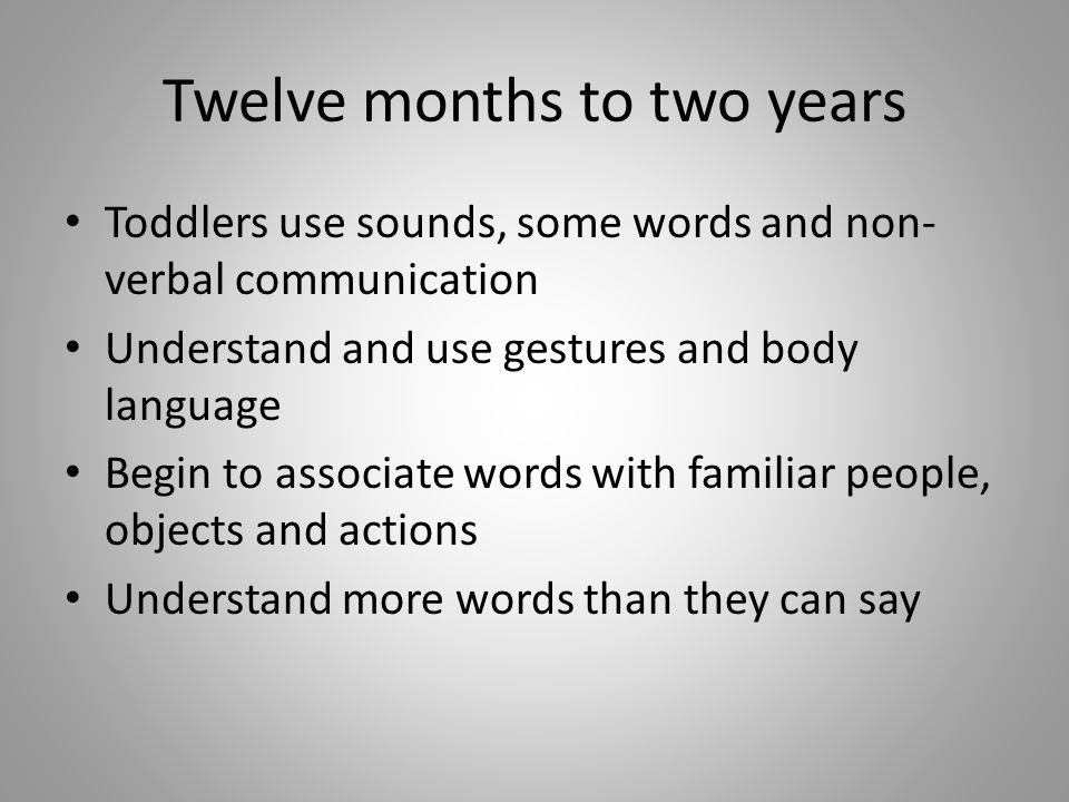Twelve months to two years Toddlers use sounds, some words and non- verbal communication Understand and use gestures and body language Begin to associ
