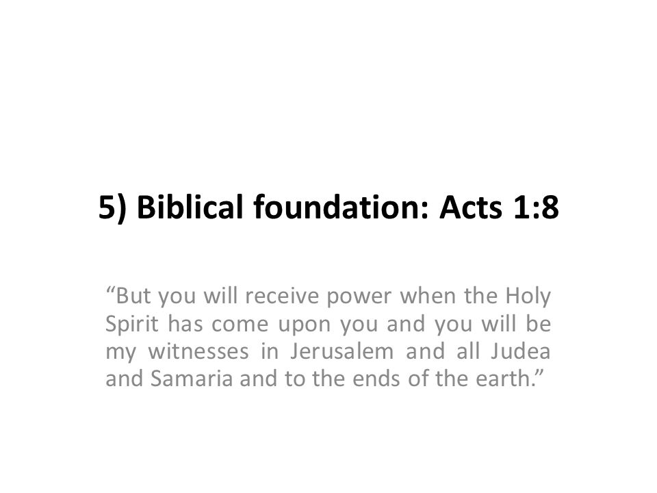 5) Biblical foundation: Acts 1:8 But you will receive power when the Holy Spirit has come upon you and you will be my witnesses in Jerusalem and all Judea and Samaria and to the ends of the earth.