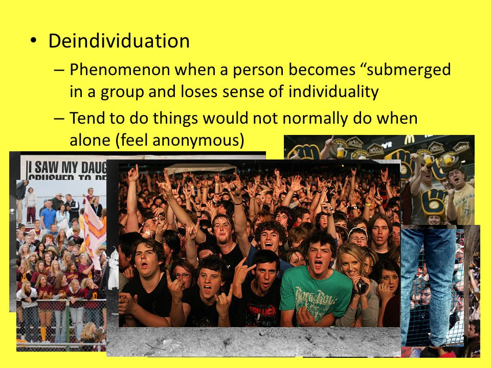 Deindividuation – Phenomenon when a person becomes submerged in a group and loses sense of individuality – Tend to do things would not normally do whe