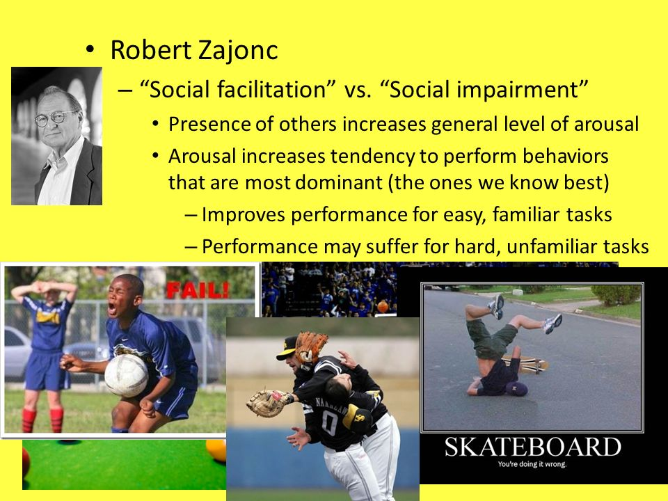 Robert Zajonc – Social facilitation vs. Social impairment Presence of others increases general level of arousal Arousal increases tendency to perform