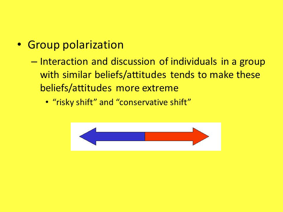 Group polarization – Interaction and discussion of individuals in a group with similar beliefs/attitudes tends to make these beliefs/attitudes more ex