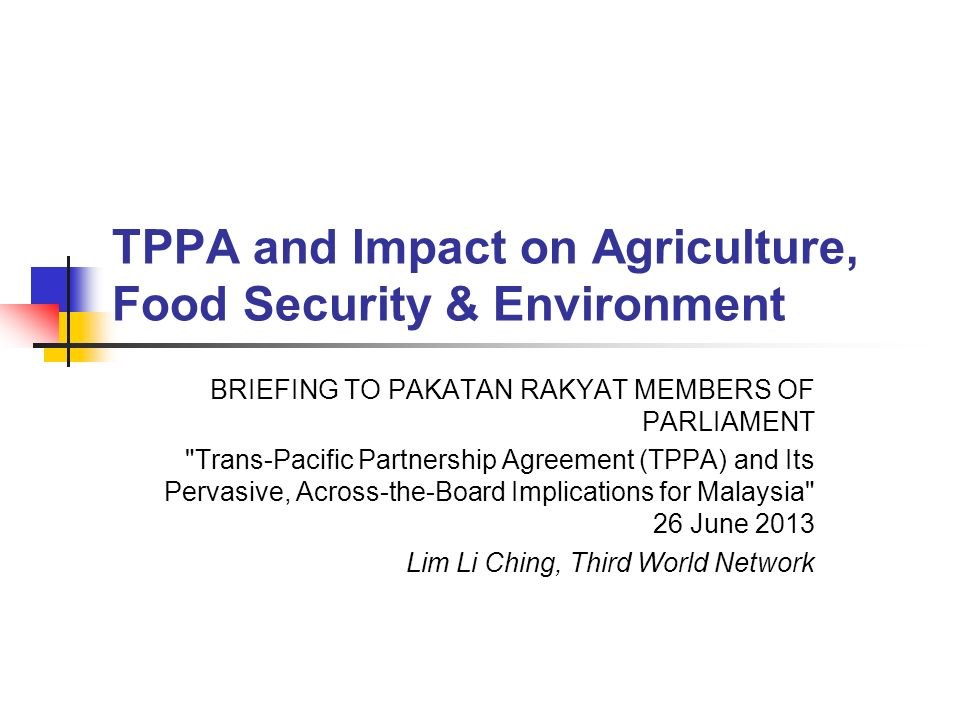 TPPA and Impact on Agriculture, Food Security & Environment BRIEFING TO PAKATAN RAKYAT MEMBERS OF PARLIAMENT