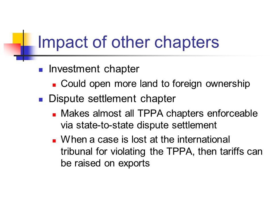 Impact of other chapters Investment chapter Could open more land to foreign ownership Dispute settlement chapter Makes almost all TPPA chapters enforc