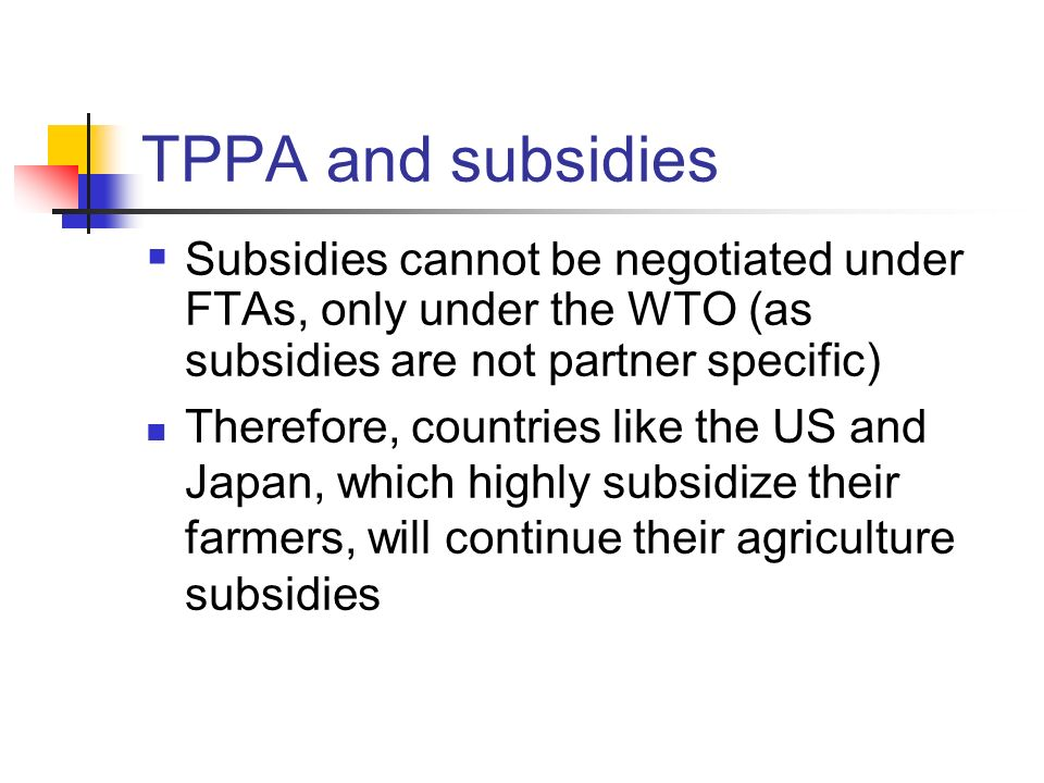 TPPA and subsidies Subsidies cannot be negotiated under FTAs, only under the WTO (as subsidies are not partner specific) Therefore, countries like the