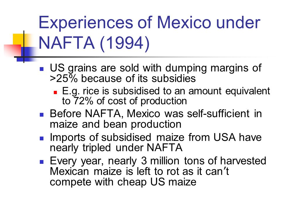 Experiences of Mexico under NAFTA (1994) US grains are sold with dumping margins of >25% because of its subsidies E.g. rice is subsidised to an amount