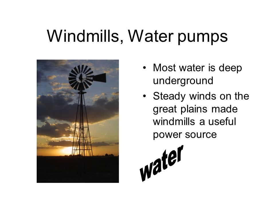 Windmills, Water pumps Most water is deep underground Steady winds on the great plains made windmills a useful power source
