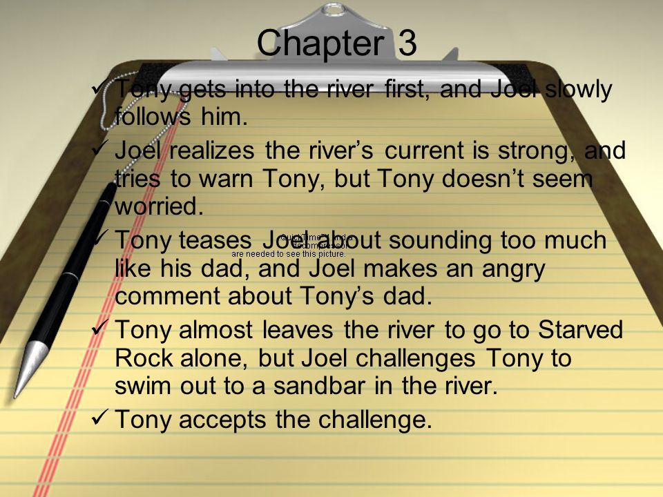 Chapter 3 Tony gets into the river first, and Joel slowly follows him. Joel realizes the rivers current is strong, and tries to warn Tony, but Tony do