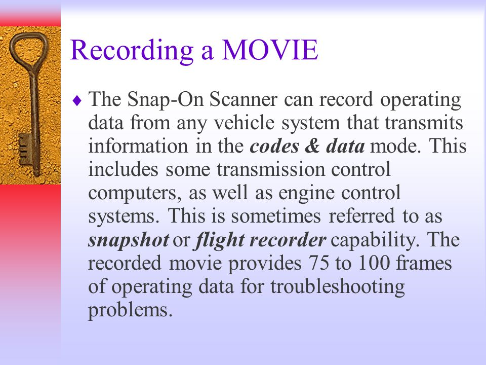 Recording a MOVIE The Snap-On Scanner can record operating data from any vehicle system that transmits information in the codes & data mode. This incl