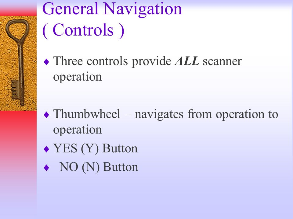 General Navigation ( Controls ) Three controls provide ALL scanner operation Thumbwheel – navigates from operation to operation YES (Y) Button NO (N)