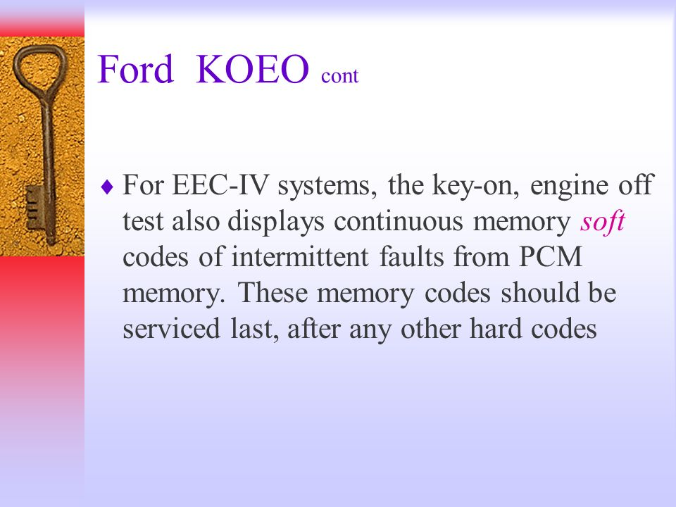 Ford KOEO cont For EEC-IV systems, the key-on, engine off test also displays continuous memory soft codes of intermittent faults from PCM memory. Thes