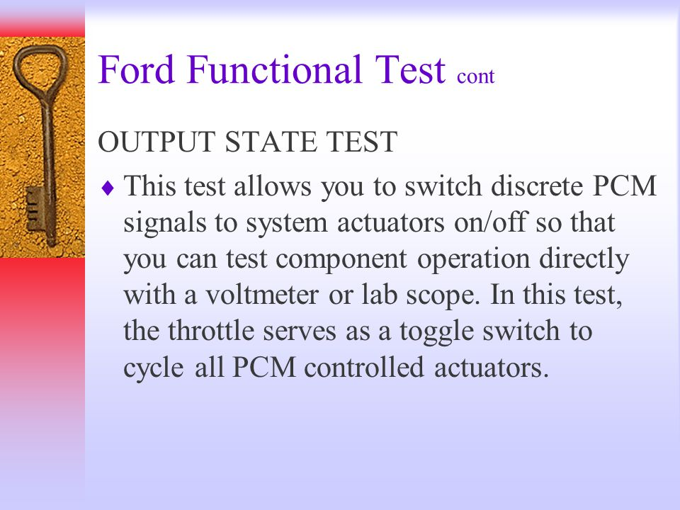 Ford Functional Test cont OUTPUT STATE TEST This test allows you to switch discrete PCM signals to system actuators on/off so that you can test compon