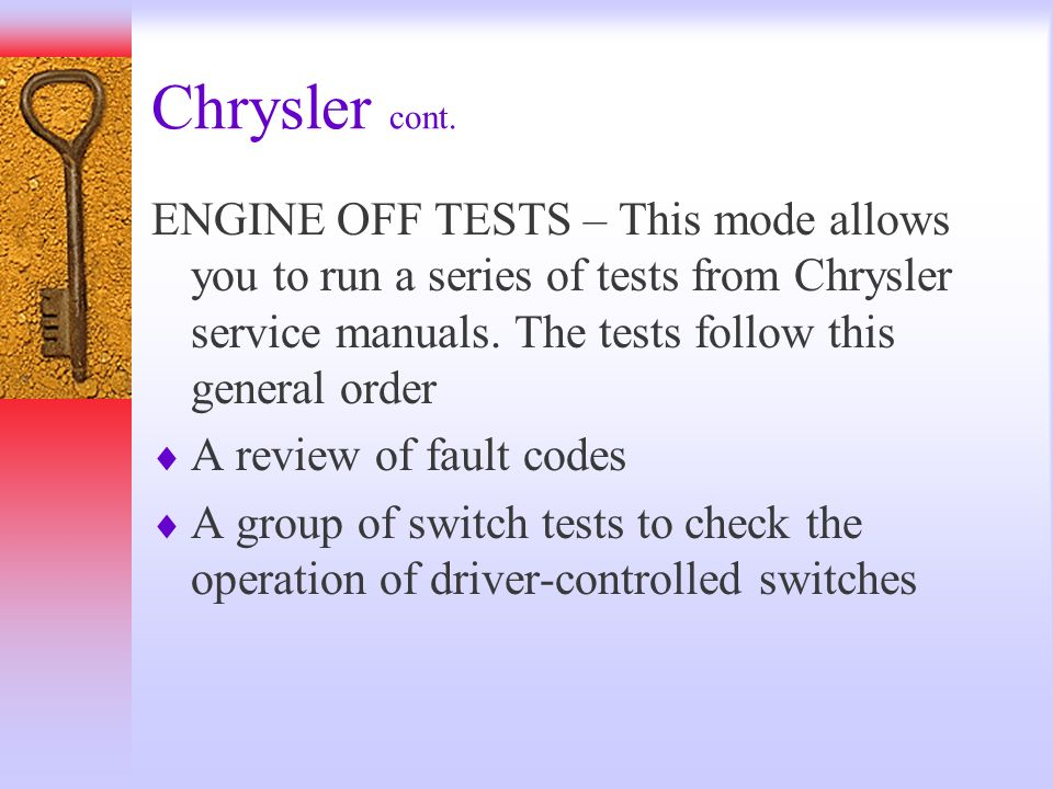 Chrysler cont. ENGINE OFF TESTS – This mode allows you to run a series of tests from Chrysler service manuals. The tests follow this general order A r