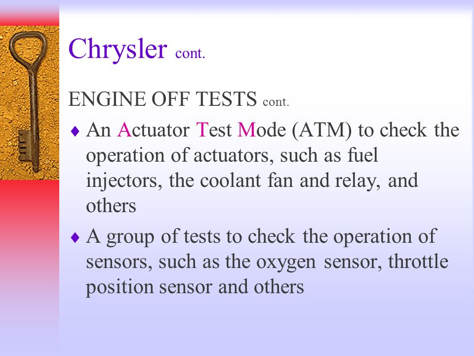 Chrysler cont. ENGINE OFF TESTS cont. An Actuator Test Mode (ATM) to check the operation of actuators, such as fuel injectors, the coolant fan and rel