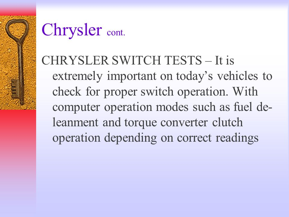 Chrysler cont. CHRYSLER SWITCH TESTS – It is extremely important on todays vehicles to check for proper switch operation. With computer operation mode