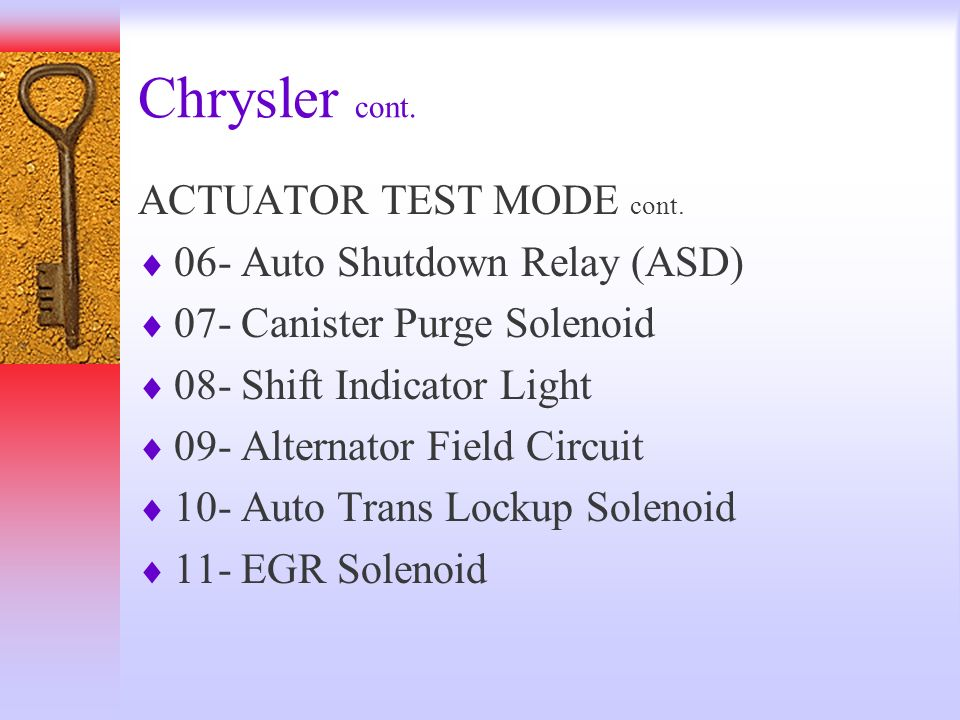 Chrysler cont. ACTUATOR TEST MODE cont. 06- Auto Shutdown Relay (ASD) 07- Canister Purge Solenoid 08- Shift Indicator Light 09- Alternator Field Circu