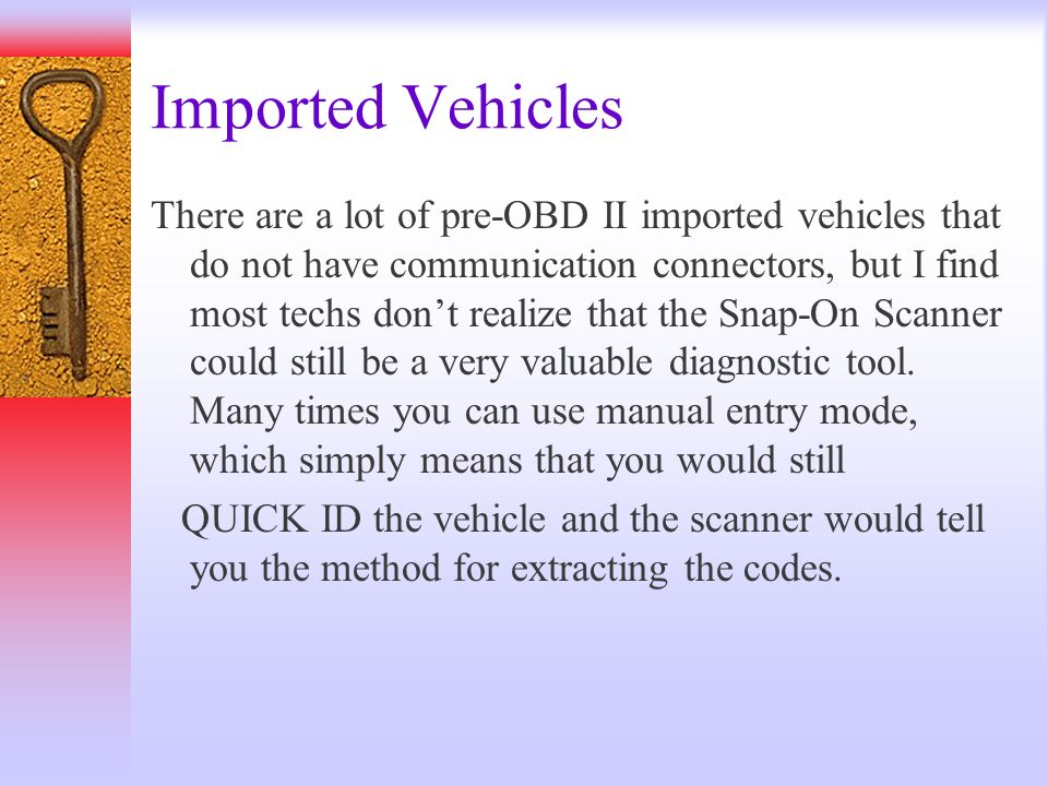 Imported Vehicles There are a lot of pre-OBD II imported vehicles that do not have communication connectors, but I find most techs dont realize that t