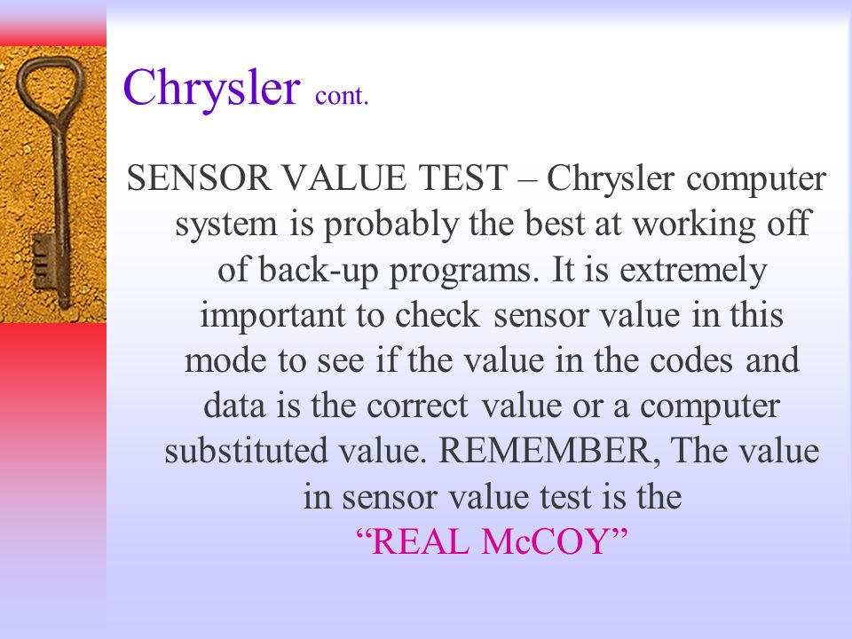Chrysler cont. SENSOR VALUE TEST – Chrysler computer system is probably the best at working off of back-up programs. It is extremely important to chec