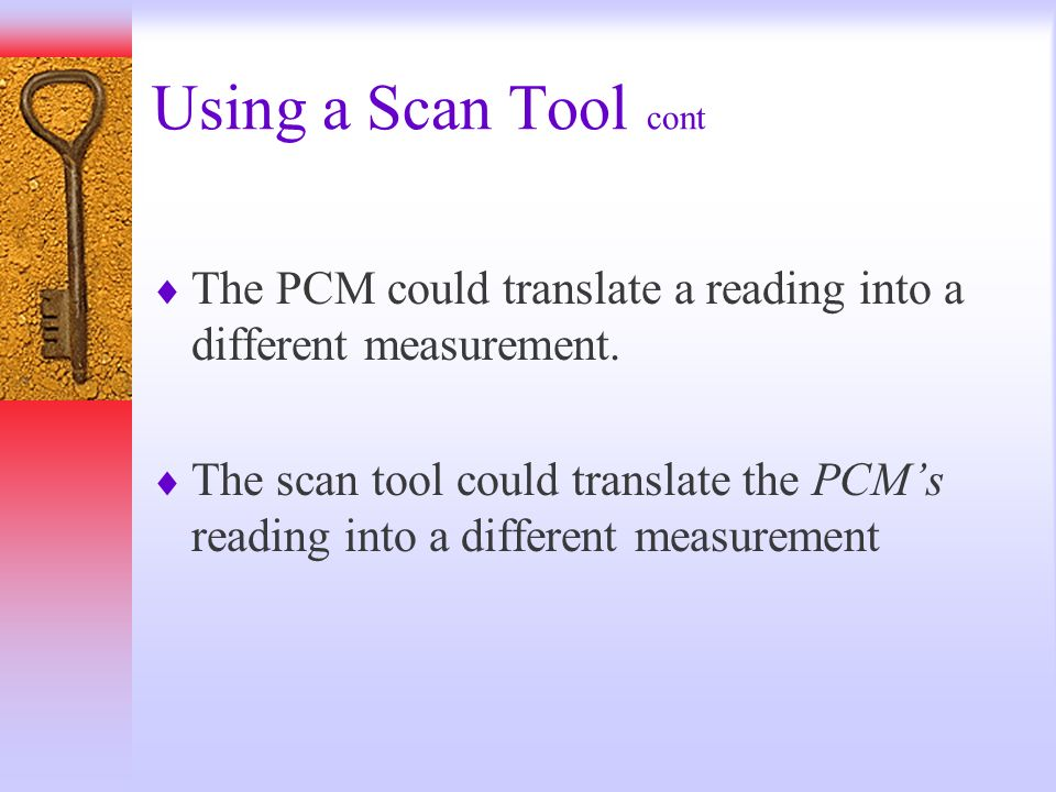 Using a Scan Tool cont The PCM could translate a reading into a different measurement. The scan tool could translate the PCMs reading into a different