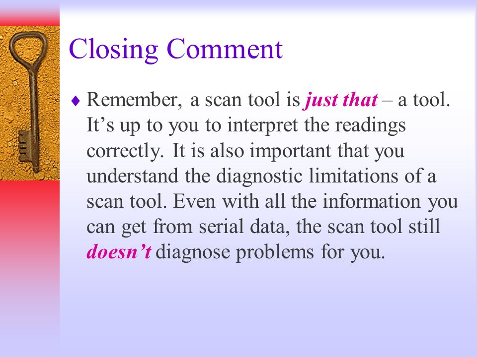 Closing Comment Remember, a scan tool is just that – a tool. Its up to you to interpret the readings correctly. It is also important that you understa