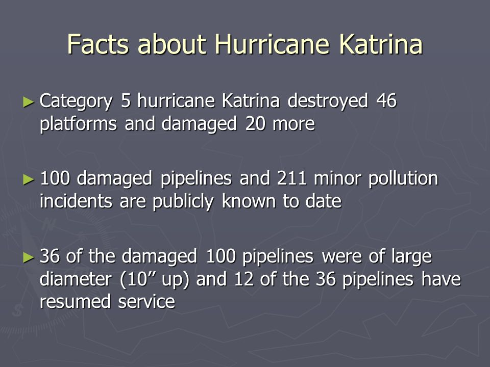Facts about Hurricane Rita Category 4 hurricane Rita destroyed 69 platforms and damaged 32 more Category 4 hurricane Rita destroyed 69 platforms and damaged 32 more 83 damaged pipelines and 207 minor pollution incidents are publicly known to date 83 damaged pipelines and 207 minor pollution incidents are publicly known to date 28 of the damaged 83 pipelines were of large diameter (10 up) and 10 of the 28 pipelines have resumed service 28 of the damaged 83 pipelines were of large diameter (10 up) and 10 of the 28 pipelines have resumed service