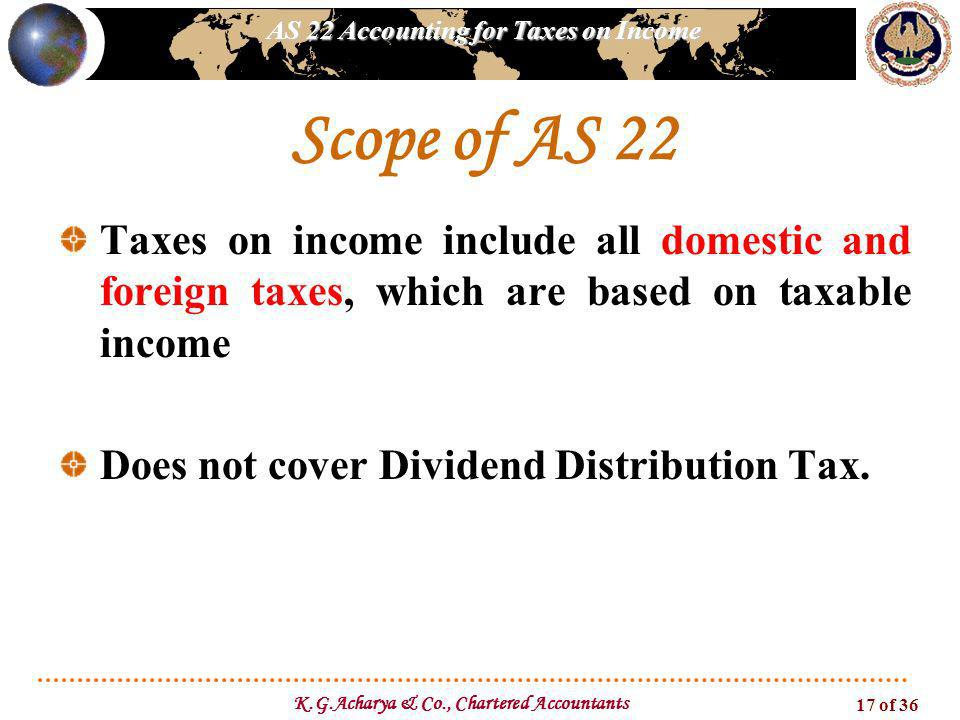 AS 22 Accounting for Taxes on Income K.G.Acharya & Co., Chartered Accountants 17 of 36 Scope of AS 22 Taxes on income include all domestic and foreign