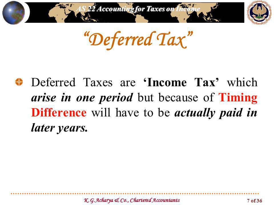 AS 22 Accounting for Taxes on Income K.G.Acharya & Co., Chartered Accountants 7 of 36 Deferred Taxes are Income Tax which arise in one period but beca