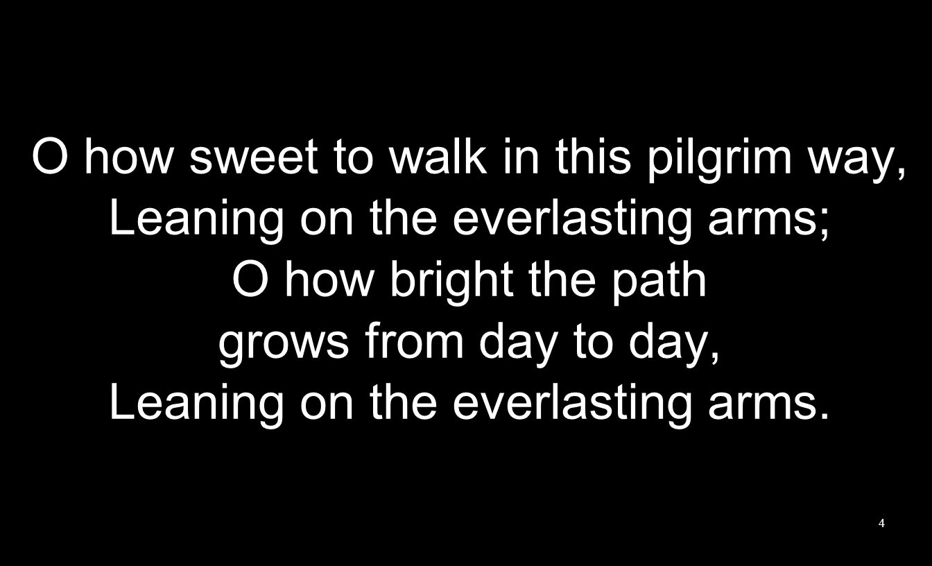 O how sweet to walk in this pilgrim way, Leaning on the everlasting arms; O how bright the path grows from day to day, Leaning on the everlasting arms.