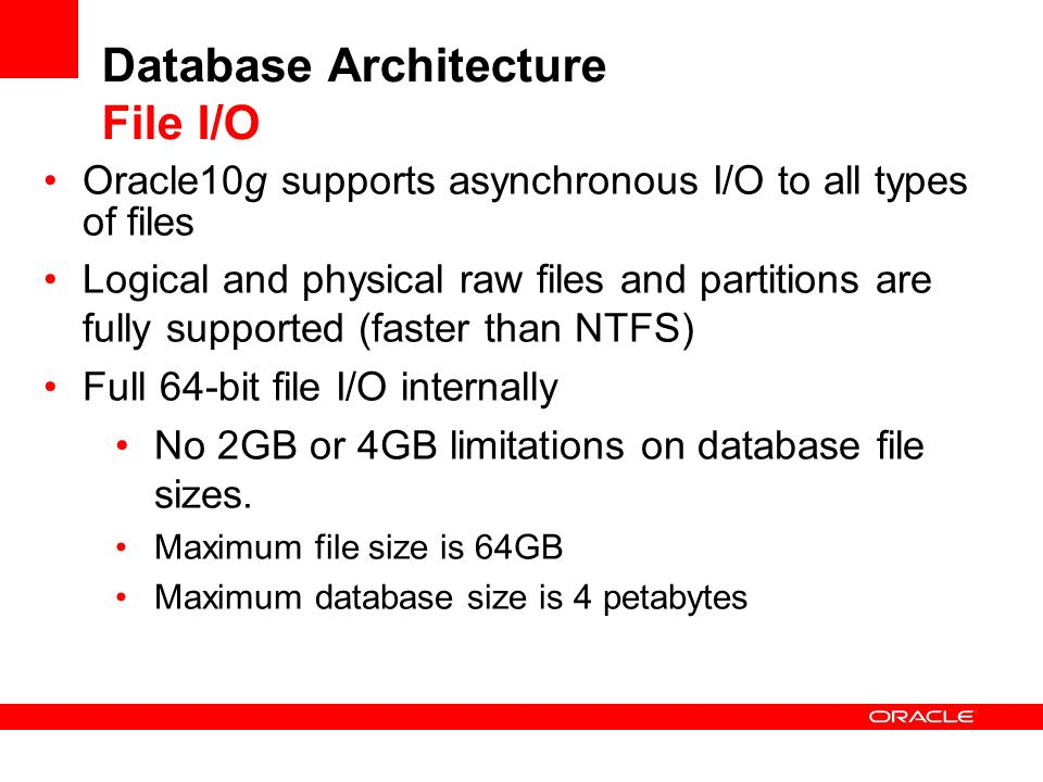 Database Architecture File I/O Oracle10g supports asynchronous I/O to all types of files Logical and physical raw files and partitions are fully suppo