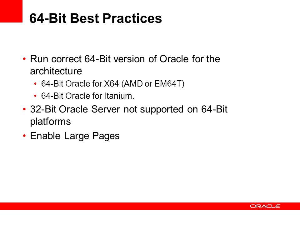 64-Bit Best Practices Run correct 64-Bit version of Oracle for the architecture 64-Bit Oracle for X64 (AMD or EM64T) 64-Bit Oracle for Itanium. 32-Bit
