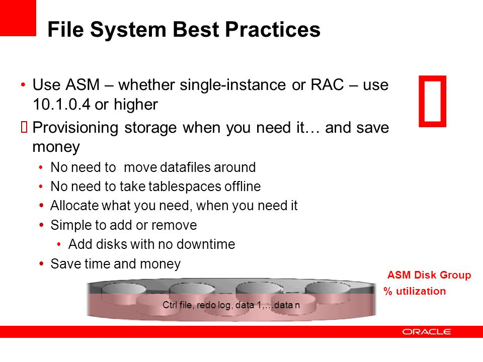 ASM Disk Group Ctrl file, redo log, data 1, … data n % utilization File System Best Practices Use ASM – whether single-instance or RAC – use 10.1.0.4
