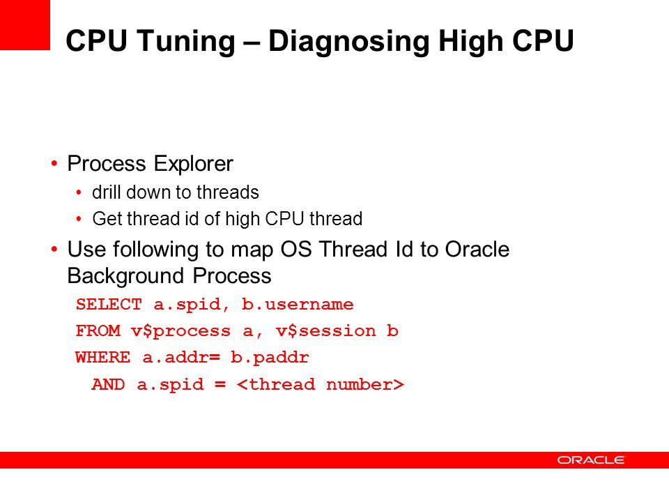 CPU Tuning – Diagnosing High CPU Process Explorer drill down to threads Get thread id of high CPU thread Use following to map OS Thread Id to Oracle B